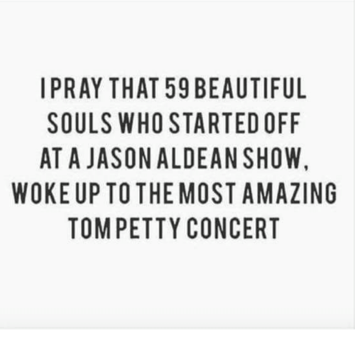 tom petty: IPRAY THAT 59 BEAUTIFUL  SOULS WHO STARTED OFF  AT A JASONALDEAN SHOW,  WOKE UP TO THE MOST AMAZING  TOM PETTY CONCERT