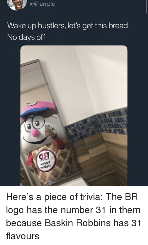 Baskin Robbins, Dank Memes, and Logo: iPurrple  Wake up hustlers, let's get this bread  No days off  hod  iddoT Here's a piece of trivia: The BR logo has the number 31 in them because Baskin Robbins has 31 flavours