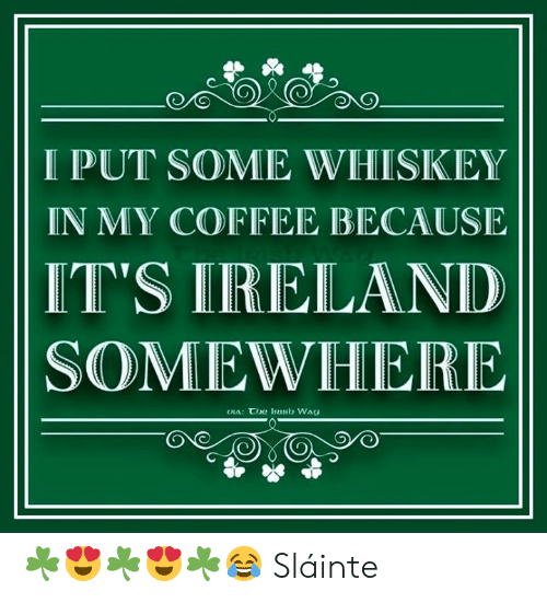 Dank, Coffee, and 🤖: IPUT SOME WHISKIEY  IN MY COFFEE BECAUSE  IT'S IRELANID  SOMEWHERE ☘️😍☘️😍☘️😂 Sláinte