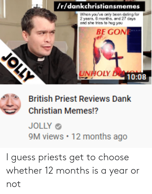 Christian Memes: Ir/dankchristiansmemes  When you've only been deling for  2 years. 6 months, and 27 days  and she tries to hug you  BE GON  UNHOLY D10:08  British Priest Reviews Dank  Christian Memes!?  JOLLY O  9M views • 12 months ago  JOLLY I guess priests get to choose whether 12 months is a year or not