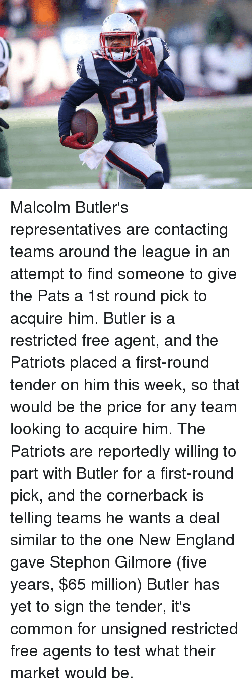 first-round-pick: IR  sidiaard  chayd Malcolm Butler's representatives are contacting teams around the league in an attempt to find someone to give the Pats a 1st round pick to acquire him. Butler is a restricted free agent, and the Patriots placed a first-round tender on him this week, so that would be the price for any team looking to acquire him. The Patriots are reportedly willing to part with Butler for a first-round pick, and the cornerback is telling teams he wants a deal similar to the one New England gave Stephon Gilmore (five years, $65 million) Butler has yet to sign the tender, it's common for unsigned restricted free agents to test what their market would be.