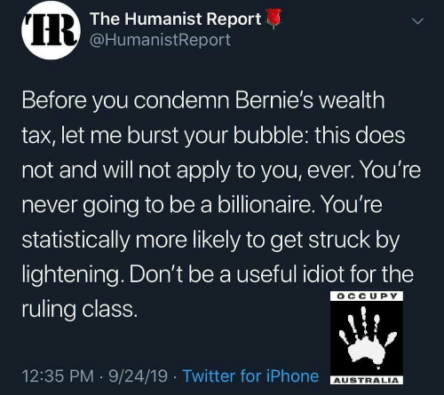 billionaire: IR  The Humanist Report  @HumanistReport  Before you condemn Bernie's wealth  tax, let me burst your bubble: this does  not and will not apply to you, ever. You're  never going to be a billionaire. You're  statistically more likely to get struck by  lightening. Don't be a useful idiot for the  OCCUPY  ruling class.  12:35 PM 9/24/19 Twitter for iPhone  AUSTRALIA  >