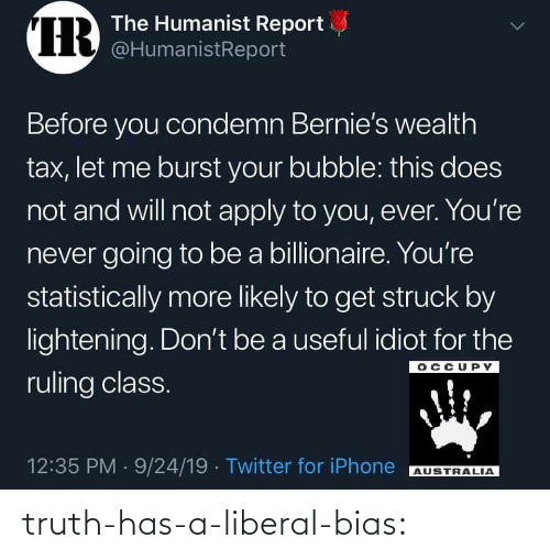 tax: IR  The Humanist Report  @HumanistReport  Before you condemn Bernie's wealth  tax, let me burst your bubble: this does  not and will not apply to you, ever. You're  never going to be a billionaire. You're  statistically more likely to get struck by  lightening. Don't be a useful idiot for the  OCCUPY  ruling class.  12:35 PM 9/24/19 Twitter for iPhone  AUSTRALIA  > truth-has-a-liberal-bias: