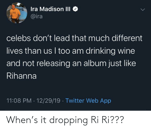 Drinking: Ira Madison III  @ira  Click  celebs don't lead that much different  lives than us I too am drinking wine  and not releasing an album just like  Rihanna  11:08 PM · 12/29/19 · Twitter Web App When's it dropping Ri Ri???
