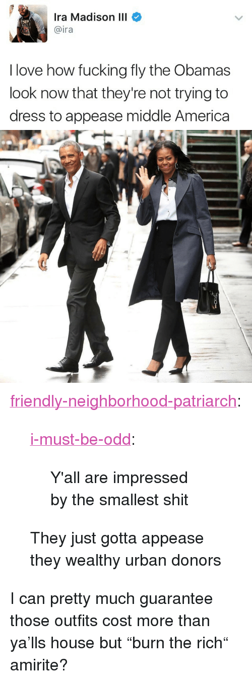 """America, Fucking, and Love: Ira Madison III  @ira  I love how fucking fly the Obamas  look now that they're not trying to  dress to appease middle America <p><a href=""""http://friendly-neighborhood-patriarch.tumblr.com/post/167664415322/i-must-be-odd-yall-are-impressed-by-the"""" class=""""tumblr_blog"""">friendly-neighborhood-patriarch</a>:</p>  <blockquote><p><a href=""""https://i-must-be-odd.tumblr.com/post/167664286461/yall-are-impressed-by-the-smallest-shit"""" class=""""tumblr_blog"""">i-must-be-odd</a>:</p>  <blockquote><p>Y'all are impressed by the smallest shit</p></blockquote>  <p>They just gotta appease they wealthy urban donors </p></blockquote>  <p>I can pretty much guarantee those outfits cost more than ya'lls house but """"burn the rich"""" amirite?</p>"""