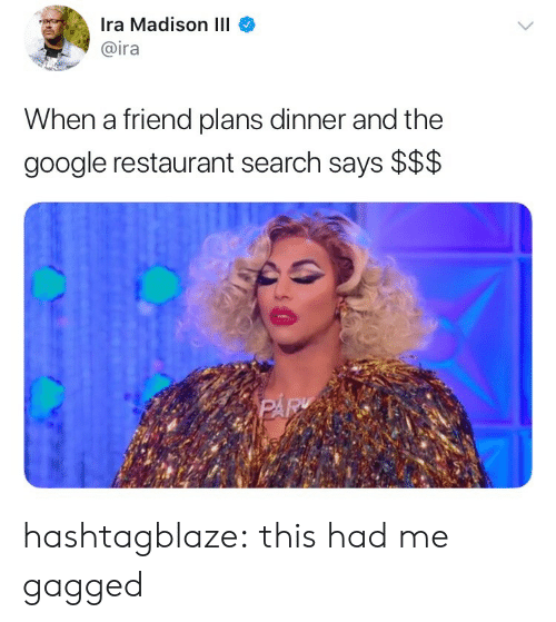 gagged: Ira Madison III  @ira  When a friend plans dinner and the  google restaurant search says $$$ hashtagblaze: this had me gagged