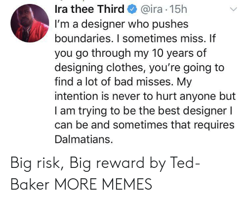 risk: Ira thee Third@ira 15h  I'm a designer who pushes  boundaries. I sometimes miss. If  you go through my 10 years of  designing clothes, you're going to  find a lot of bad misses. My  intention is never to hurt anyone but  am trying to be the best designer l  can be and sometimes that requires  Dalmatians. Big risk, Big reward by Ted-Baker MORE MEMES