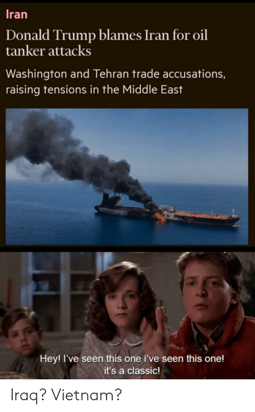 Donald Trump, Reddit, and Iran: Iran  Donald Trump blames Iran for oil  tanker attacks  Washington and Tehran trade accusations,  raising tensions in the Middle East  Hey! I've seen this one i've seen this one!  it's a classic! Iraq? Vietnam?
