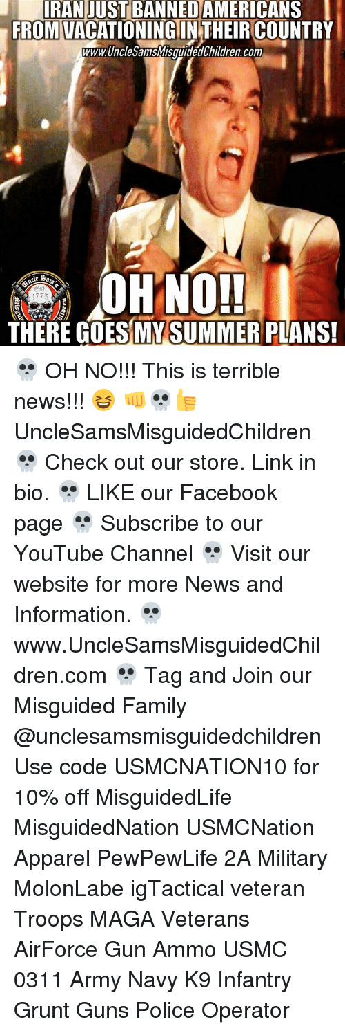 Terribler: IRAN JUST BANNED  AMERICANS  l  FROMVACATIONINGIN THEIRCOUNTRY  WWWUnclesannsMisguidedChildren.com  THERE GOES MY SUMMER PLANS! 💀 OH NO!!! This is terrible news!!! 😆 👊💀👍 UncleSamsMisguidedChildren 💀 Check out our store. Link in bio. 💀 LIKE our Facebook page 💀 Subscribe to our YouTube Channel 💀 Visit our website for more News and Information. 💀 www.UncleSamsMisguidedChildren.com 💀 Tag and Join our Misguided Family @unclesamsmisguidedchildren Use code USMCNATION10 for 10% off MisguidedLife MisguidedNation USMCNation Apparel PewPewLife 2A Military MolonLabe igTactical veteran Troops MAGA Veterans AirForce Gun Ammo USMC 0311 Army Navy K9 Infantry Grunt Guns Police Operator