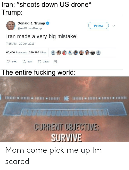 Drone, Fucking, and Iran: Iran: *shoots down US drone*  Trump:  Donald J. Trump  Follow  @realDonaldTrump  Iran made a very big mistake!  7:15 AM - 20 Jun 2019  60,406 Retweets 240,295 Likes  t 60K  69K  240K  The entire fucking world:  NE  CURRENT OBJECTIVE:  SURVIVE Mom come pick me up Im scared