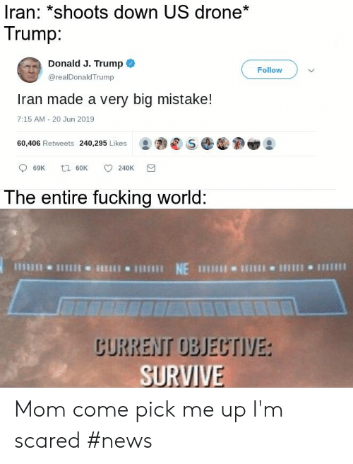 Drone, Fucking, and News: Iran: *shoots down US drone*  Trump:  Donald J. Trump  Follow  @realDonaldTrump  Iran made a very big mistake!  7:15 AM - 20 Jun 2019  60,406 Retweets 240,295 Likes  t 60K  69K  240K  The entire fucking world:  CURRENT OBJECTIVE:  SURVIVE Mom come pick me up I'm scared #news