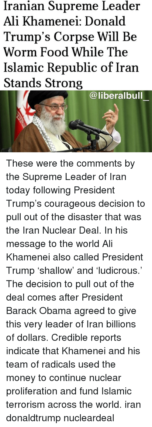 Donald Trumps: Iranian Supreme Leader  Ali Khamenei: Donald  Trump's Corpse Will Be  Worm Food While The  Islamic Republic of Iran  Stands Strong  @liberalbull These were the comments by the Supreme Leader of Iran today following President Trump's courageous decision to pull out of the disaster that was the Iran Nuclear Deal. In his message to the world Ali Khamenei also called President Trump 'shallow' and 'ludicrous.' The decision to pull out of the deal comes after President Barack Obama agreed to give this very leader of Iran billions of dollars. Credible reports indicate that Khamenei and his team of radicals used the money to continue nuclear proliferation and fund Islamic terrorism across the world. iran donaldtrump nucleardeal