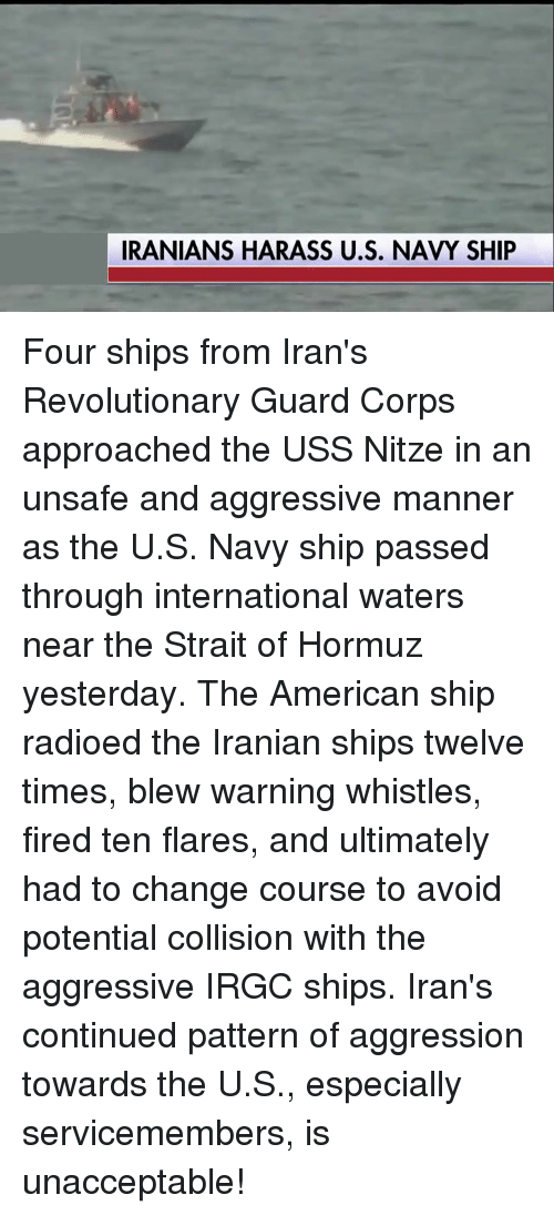 Americanness: IRANIANS HARASS U.S. NAVY SHIP Four ships from Iran's Revolutionary Guard Corps approached the USS Nitze in an unsafe and aggressive manner as the U.S. Navy ship passed through international waters near the Strait of Hormuz yesterday. The American ship radioed the Iranian ships twelve times, blew warning whistles, fired ten flares, and ultimately had to change course to avoid potential collision with the aggressive IRGC ships. Iran's continued pattern of aggression towards the U.S., especially servicemembers, is unacceptable!