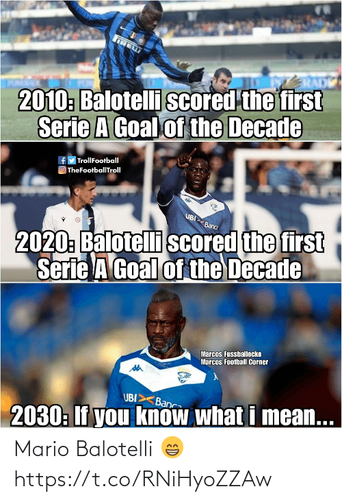 decade: IRE  2010: Balotelli scored the first  Serie A Goal of the Decade  fy TrollFootball  O TheFootballTroll  UBI  2020: Balotelli scored the first  Serie A Goal of the Decade  Banca  Marcos Fussballecke  Marcos Football Corner  UBI>  Banca  2030: If you know what i mean... Mario Balotelli 😁 https://t.co/RNiHyoZZAw