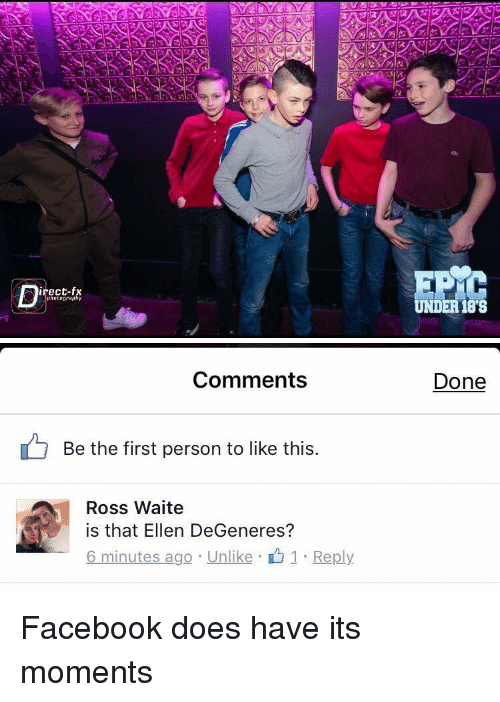 Ellen Degenerates: irect-fx  photography  UNDER 188   Comments  Be the first person to like this  Ross Waite  is that Ellen DeGeneres?  6 minutes ago Unlike  1 Reply  Done Facebook does have its moments