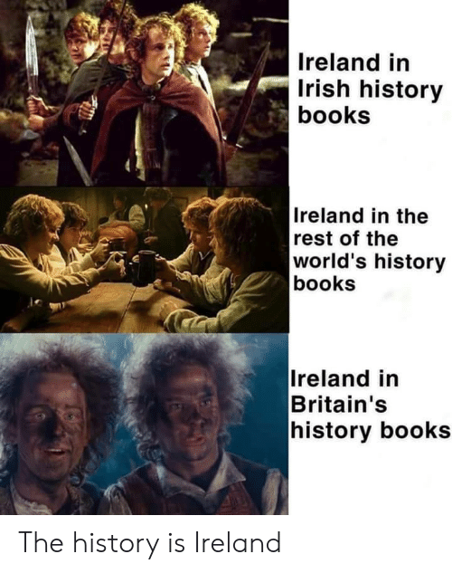 Irish: Ireland in  Irish history  books  Ireland in the  rest of the  world's history  books  Ireland in  Britain's  history books The history is Ireland