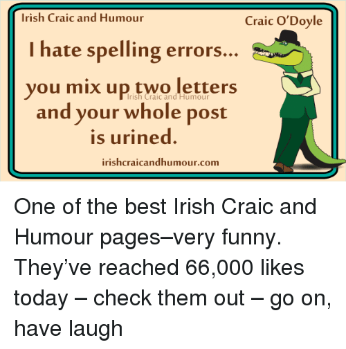 Urin: Irish Craic and Humour  Craic O'Doyle  I hate spelling errors...  you mix up two letters  Irish Craic and Humour  and your whole post  is urined.  irishcraicandhumour.com One of the best Irish Craic and Humour pages–very funny. They've reached 66,000 likes today – check them out – go on, have laugh