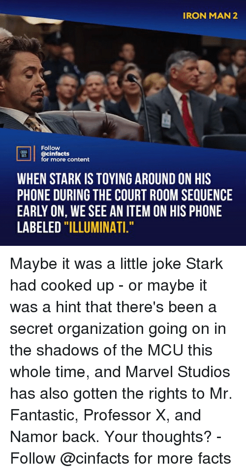"Facts, Illuminati, and Iron Man: IRON MAN 2  2  Follow  @cinfacts  for more content  WHEN STARK IS TOYING AROUND ON HIS  PHONE DURING THE COURT ROOM SEQUENCE  EARLY ON, WE SEE AN ITEM ON HIS PHONE  LABELED ""ILLUMINATI Maybe it was a little joke Stark had cooked up - or maybe it was a hint that there's been a secret organization going on in the shadows of the MCU this whole time, and Marvel Studios has also gotten the rights to Mr. Fantastic, Professor X, and Namor back. Your thoughts?⠀ -⠀ Follow @cinfacts for more facts"