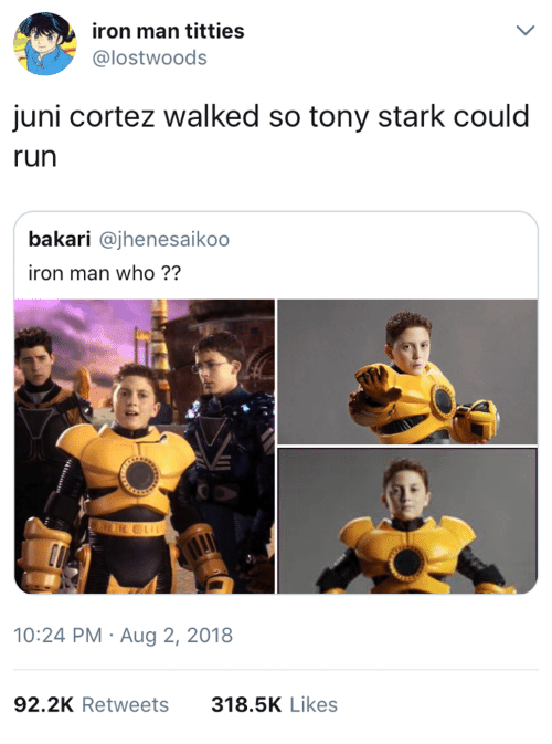 Iron Man, Run, and Titties: iron man titties  @lostwoods  juni cortez walked so tony stark could  run  bakari @jhenesaikoo  iron man who ??  10:24 PM Aug 2, 2018  92.2K Retweets  318.5K Likes