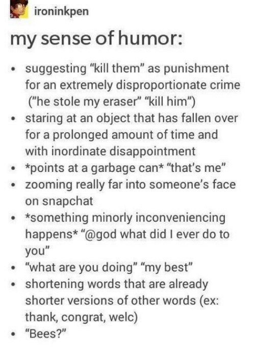 """Crime, God, and Snapchat: ironinkpen  my sense of humor:  . suggesting """"kill them"""" as punishment  for an extremely disproportionate crime  (he stole my eraser"""" """"kill him"""")  staring at an object that has fallen over  for a prolonged amount of time and  with inordinate disappointment  *points at a garbage can* """"that's me""""  . zooming really far into someone's face  on snapchat  something minorly inconveniencing  happens* """"@god what did I ever do to  you""""  """"what are you doing"""" """"my best""""  .  shortening words that are already  shorter versions of other words (ex:  thank, congrat, weld)  """"Bees?"""""""