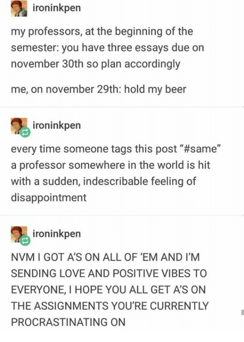 "Beer, Love, and Time: ironinkper  my professors, at the beginning of the  semester: you have three essays due on  november 30th so plan accordingly  me, on november 29th: hold my beer  ironinkpern  every time someone tags this post' #same""  a professor somewhere in the world is hit  with a sudden, indescribable feeling of  disappointment  ironinkpen  NVM I GOT A'S ON ALL OF 'EM AND I'M  SENDING LOVE AND POSITIVE VIBES TO  EVERYONE, I HOPE YOU ALL GET A'S ON  THE ASSIGNMENTS YOU'RE CURRENTLY  PROCRASTINATING ON"