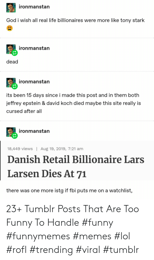 danish: ironmanstan  God i wish all real life billionaires were more like tony stark  ironmanstan  dead  ironmanstan  its been 15 days since i made this post and in them both  jeffrey epstein & david koch died maybe this site really is  cursed after all  ironmanstan  Aug 19, 2019, 7:21 am  18,449 views  Danish Retail Billionaire Lars  Larsen Dies At 71  there was one more istg if fbi puts me on a watchlist, 23+ Tumblr Posts That Are Too Funny To Handle #funny #funnymemes #memes #lol #rofl #trending #viral #tumblr