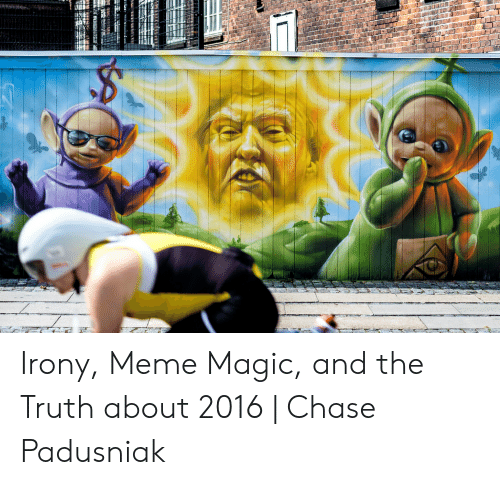 Irony Meme: Irony, Meme Magic, and the Truth about 2016 | Chase Padusniak