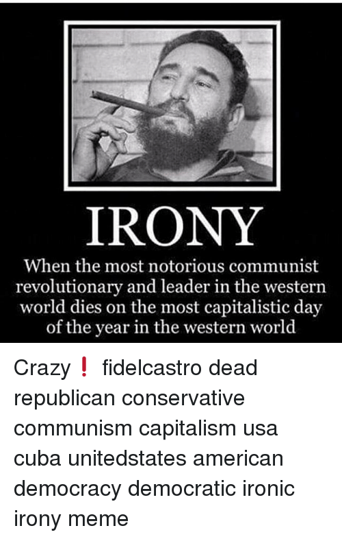 Irony Meme: IRONY  When the most notorious communist  revolutionary and leader in the western  world dies on the most capitalistic day  of the year in the western world Crazy❗ fidelcastro dead republican conservative communism capitalism usa cuba unitedstates american democracy democratic ironic irony meme