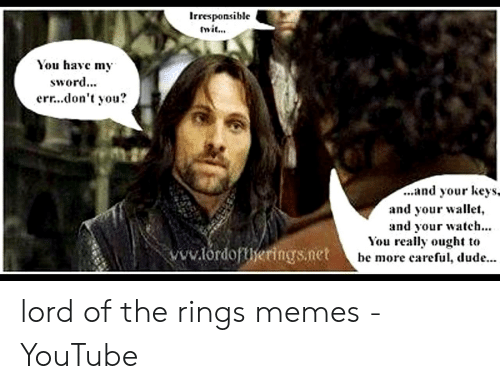 funny lotr: Irresponsible  mit...  You havc m,  sword...  err...don't you?  ...and your KeyS,  and your wallet,  and your watch...  You really ought t<o  be more careful, dude  ww.tdorings.net he mo lord of the rings memes - YouTube