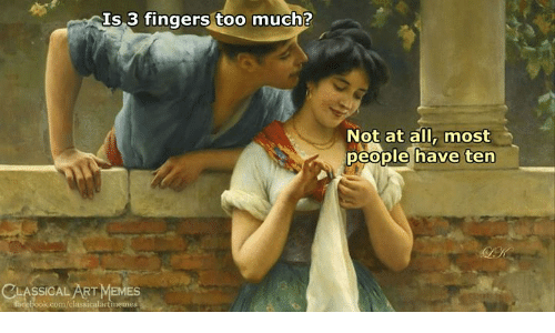 Memes, Too Much, and Classical Art: Is 3 fingers too much?  Not at all, most  people have ten  AK  CLASSICAL ART MEMES  neebook.com/classicalartmemes