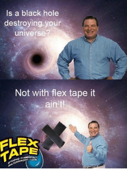Flexing, Black, and Black Hole: Is a black hole  destroying your  universe?  Not with flex tape it  ain't  FLEX  PE  PROF TAPE