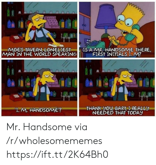 """Man In The World: IS A MR HANDSOME THERE,  FIRST INITIALS I, M?  MOES TAVERN, LONELIEST  MAN IN THE WORLD SPEAKING  THANK yOU, BART I REALLY  NEEDED THAT TODAY  """"I. M. HANDSOME? Mr. Handsome via /r/wholesomememes https://ift.tt/2K64Bh0"""