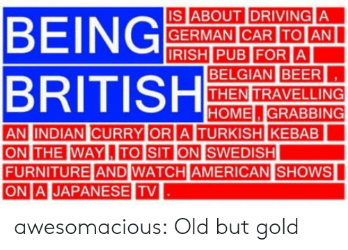 Belgian: IS ABOUT IDRIVING A  GERMAN CAR ITOIAN  BELGIAN BEER  THEN TRAVELLING  HOME.GRABBING  AN INDIAN CURRY OR  A TURKISH KEBAB  THE WAYL,ITO SIT  FURNITURE AND WATCH AMERICAN  ONI. |JAPANESE TV  |SHOWS awesomacious:  Old but gold
