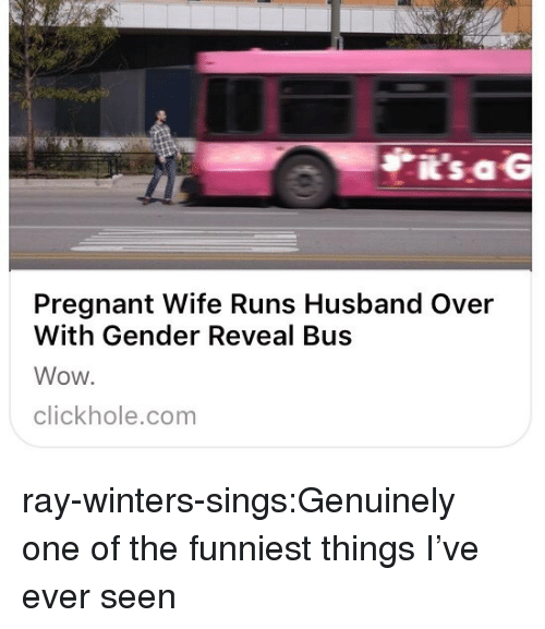 Pregnant Wife: i's aG  Pregnant Wife Runs Husband Over  With Gender Reveal Bus  Wow.  clickhole.com ray-winters-sings:Genuinely one of the funniest things I've ever seen