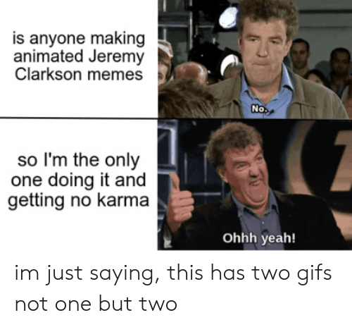 Jeremy Clarkson, Memes, and Yeah: is anyone making  animated Jeremy  Clarkson memes  No  so I'm the only  one doing it and  getting no karma  Ohhh yeah! im just saying, this has two gifs not one but two