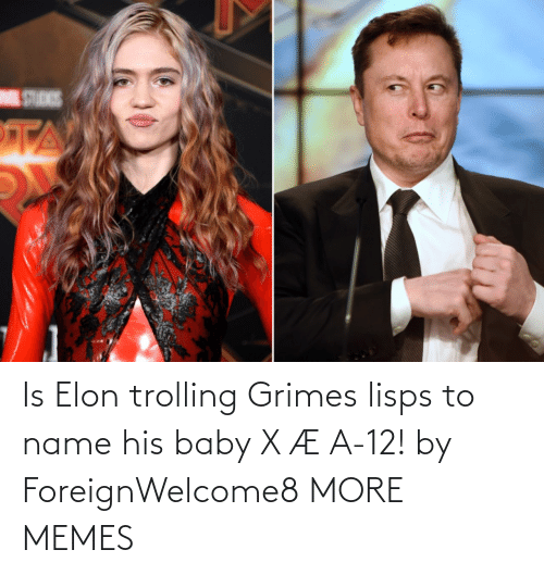 Trolling: Is Elon trolling Grimes lisps to name his baby X Æ A-12! by ForeignWelcome8 MORE MEMES