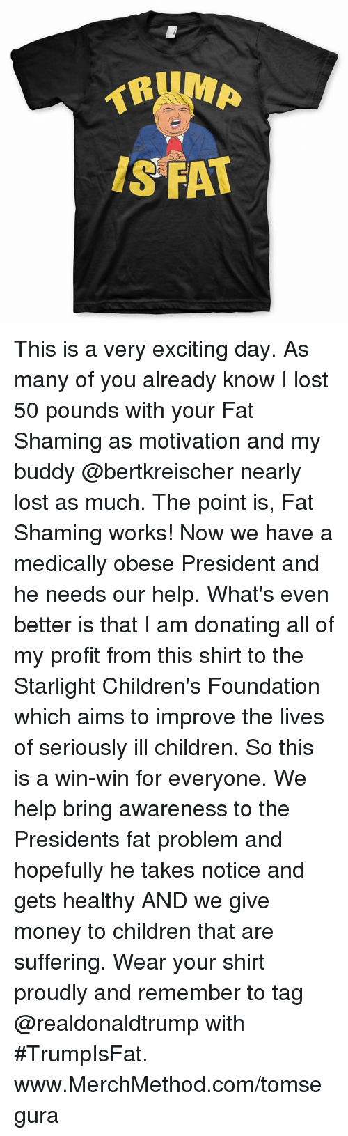 Memes, 🤖, and Foundation: IS FAT This is a very exciting day. As many of you already know I lost 50 pounds with your Fat Shaming as motivation and my buddy @bertkreischer nearly lost as much. The point is, Fat Shaming works! Now we have a medically obese President and he needs our help. What's even better is that I am donating all of my profit from this shirt to the Starlight Children's Foundation which aims to improve the lives of seriously ill children. So this is a win-win for everyone.  We help bring awareness to the Presidents fat problem and hopefully he takes notice and gets healthy AND we give money to children that are suffering. Wear your shirt proudly and remember to tag @realdonaldtrump with #TrumpIsFat. www.MerchMethod.com/tomsegura