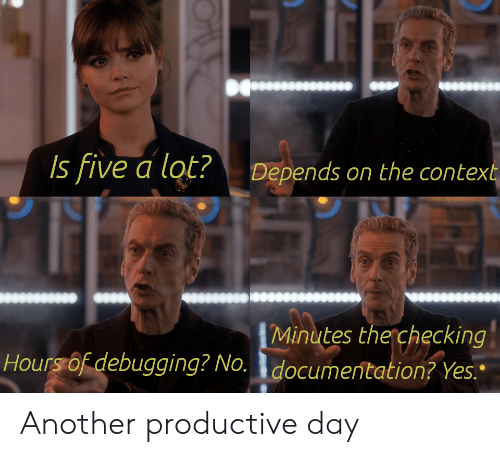 "Another, Yes, and Day: Is five a lot?  Depends on the context  Minutes the checking  Hours of debugging? No. documentation? Yes."" Another productive day"