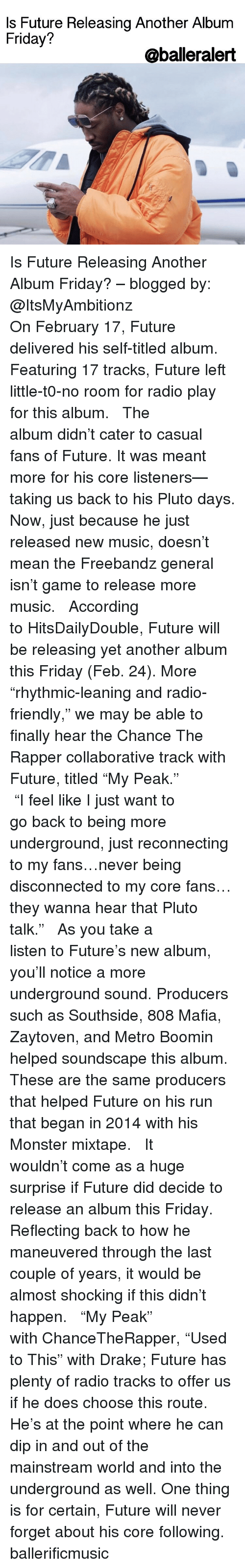 """Freebandz: Is Future Releasing Another Album  Friday?  @balleralert Is Future Releasing Another Album Friday? – blogged by: @ItsMyAmbitionz ⠀⠀⠀⠀⠀⠀⠀⠀⠀ ⠀⠀⠀⠀⠀⠀⠀⠀⠀ On February 17, Future delivered his self-titled album. Featuring 17 tracks, Future left little-t0-no room for radio play for this album. ⠀⠀⠀⠀⠀⠀⠀⠀⠀ ⠀⠀⠀⠀⠀⠀⠀⠀⠀ The album didn't cater to casual fans of Future. It was meant more for his core listeners—taking us back to his Pluto days. Now, just because he just released new music, doesn't mean the Freebandz general isn't game to release more music. ⠀⠀⠀⠀⠀⠀⠀⠀⠀ ⠀⠀⠀⠀⠀⠀⠀⠀⠀ According to HitsDailyDouble, Future will be releasing yet another album this Friday (Feb. 24). More """"rhythmic-leaning and radio-friendly,"""" we may be able to finally hear the Chance The Rapper collaborative track with Future, titled """"My Peak."""" ⠀⠀⠀⠀⠀⠀⠀⠀⠀ ⠀⠀⠀⠀⠀⠀⠀⠀⠀ """"I feel like I just want to go back to being more underground, just reconnecting to my fans…never being disconnected to my core fans…they wanna hear that Pluto talk."""" ⠀⠀⠀⠀⠀⠀⠀⠀⠀ ⠀⠀⠀⠀⠀⠀⠀⠀⠀ As you take a listen to Future's new album, you'll notice a more underground sound. Producers such as Southside, 808 Mafia, Zaytoven, and Metro Boomin helped soundscape this album. These are the same producers that helped Future on his run that began in 2014 with his Monster mixtape. ⠀⠀⠀⠀⠀⠀⠀⠀⠀ ⠀⠀⠀⠀⠀⠀⠀⠀⠀ It wouldn't come as a huge surprise if Future did decide to release an album this Friday. Reflecting back to how he maneuvered through the last couple of years, it would be almost shocking if this didn't happen. ⠀⠀⠀⠀⠀⠀⠀⠀⠀ ⠀⠀⠀⠀⠀⠀⠀⠀⠀ """"My Peak"""" with ChanceTheRapper, """"Used to This"""" with Drake; Future has plenty of radio tracks to offer us if he does choose this route. He's at the point where he can dip in and out of the mainstream world and into the underground as well. One thing is for certain, Future will never forget about his core following. ballerificmusic"""