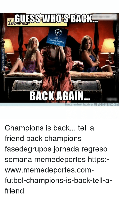 Memes, Champions League, and Back: Is GUESSWHO'S BACK  IS  CHAMPIONS  LEAGUE  BACKAGAIN  Siguete riendo del deporte en MEMEDEPORTES.COM Champions is back... tell a friend back champions fasedegrupos jornada regreso semana memedeportes https:-www.memedeportes.com-futbol-champions-is-back-tell-a-friend