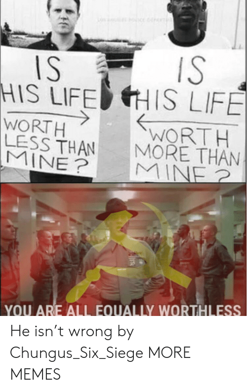 Chungus: IS  HIS LIFEHIS LIFE  WORTH  MORE THAN  WORT H  LESS THAN  YOU ARE ALL EQUALLY WORTHLESS He isn't wrong by Chungus_Six_Siege MORE MEMES