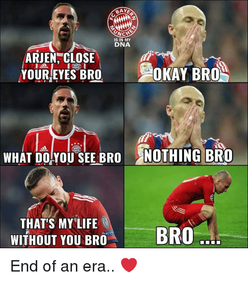 """Memes, Okay, and 🤖: İS IN MY  DNA  ARJEN, CLOSE  YOUR/EYES BRO  OKAY BRO  WHAT DOYOU SEE BRO NOTHING BRO  THAT'S MY""""LIFE  WİTHOUT YOUBm""""  BRO  . End of an era.. ❤️"""