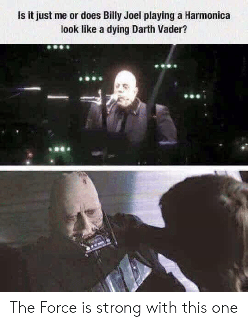 vader: Is it just me or does Billy Joel playing a Harmonica  look like a dying Darth Vader? The Force is strong with this one