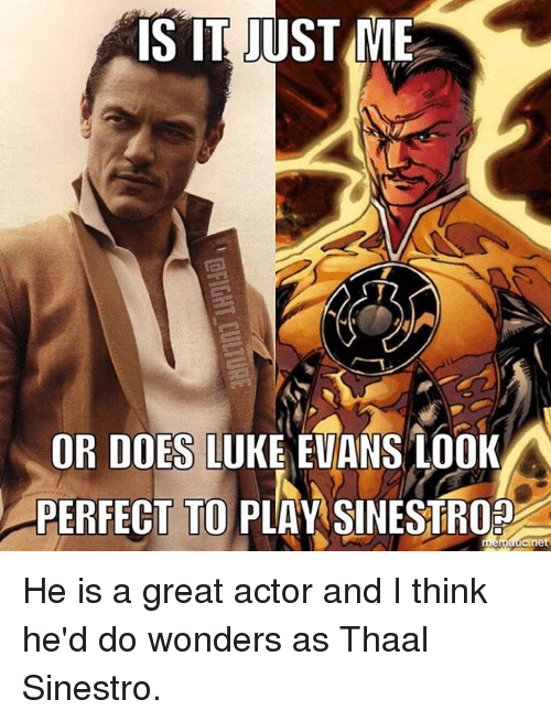 Memes, 🤖, and Luke Evans: IS IT JUST ME  OR DOES LUKE EVANS LOOK  PERFECT TO PLAY SINESTROP He is a great actor and I think he'd do wonders as Thaal Sinestro.
