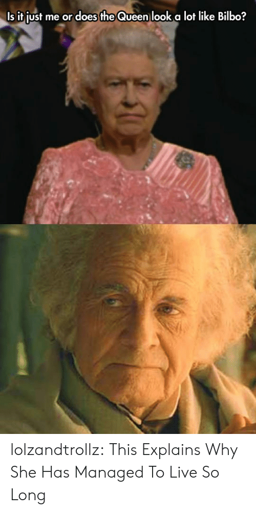 Bilbo, Tumblr, and Queen: Is it just me or does the Queen look a lot like Bilbo? lolzandtrollz:  This Explains Why She Has Managed To Live So Long