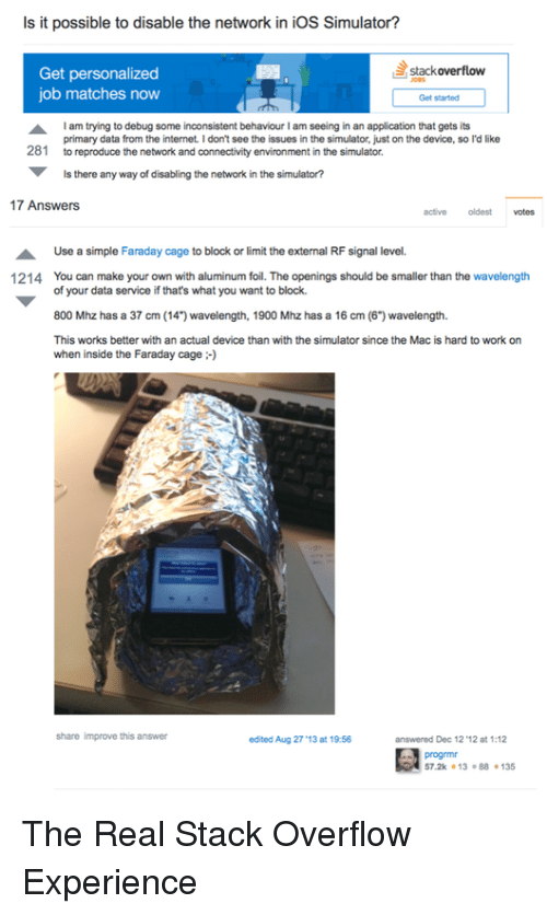 """aluminum foil: Is it possible to disable the network in ioS Simulator?  IrS  stackoverflow  Get personalized  job matches now  Get started  am trying to debug some inconsistent behavourI am seeing in an application that gets its  281 to reproduce the network and connectivity environment in the simulator.  primary data from the internet. I don't see the issues in the simulator, just on the device, so l'd like  Is there any way of disabling the network in the simulator?  17 Answers  activeoldest votes  Use a simple Faraday cage to block or limit the external RF signal level.  You can make your own with aluminum foil. The openings should be smaller than the wavelength  of your data service if that's what you want to block.  800 Mhz has a 37 cm (14"""") wavelength, 1900 Mhz has a 16 cm (6"""") wavelength.  This works better with an actual device than with the simulator since the Mac is hard to work on  when inside the Faraday cage  1214  share improve this answer  edited Aug 27'13 at 19 56  answered Dec 12 '12 at 1:12  progrmr  57.2k 13 88135 The Real Stack Overflow Experience"""