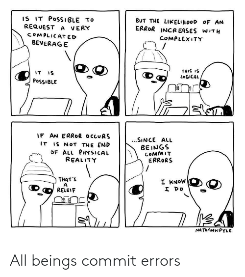 Physical: IS IT POSSIBLE TO  REQUEST A VERY  BUT THE LIKELIHOOD OF AN  ERROR INCR EASES WITH  COMPLICAT ED  COMPLEXITY  BEVERAGE  THIS IS  IT IS  LOGICAL  POSSIBLE  IF AN ERROR OCCURS  IT IS NOT THE END  OF ALL PHYSICAL  @eALץדו,  ...SINCE ALL  BEINGS  COMMIT  ERRORS  THAT'S  I KNOW  I DO  RELEIF  NATHANWPYLE All beings commit errors