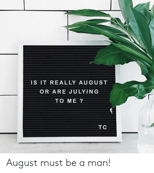 Julying: IS IT REALLY AUGUST  OR ARE JULYING  TO ME ?  TC August must be a man!