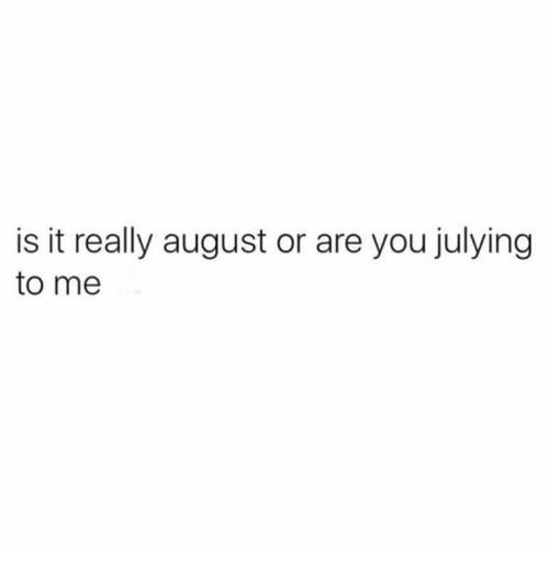 Julying: is it really august or are you julying  to me
