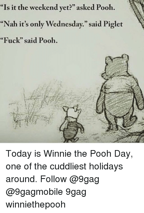 """winny: """"Is it the weekend yet?"""" asked Pooh.  """"Nah it's only Wednesday."""" said Piglet  """"Fuck"""" said Pooh. Today is Winnie the Pooh Day, one of the cuddliest holidays around. Follow @9gag @9gagmobile 9gag winniethepooh"""